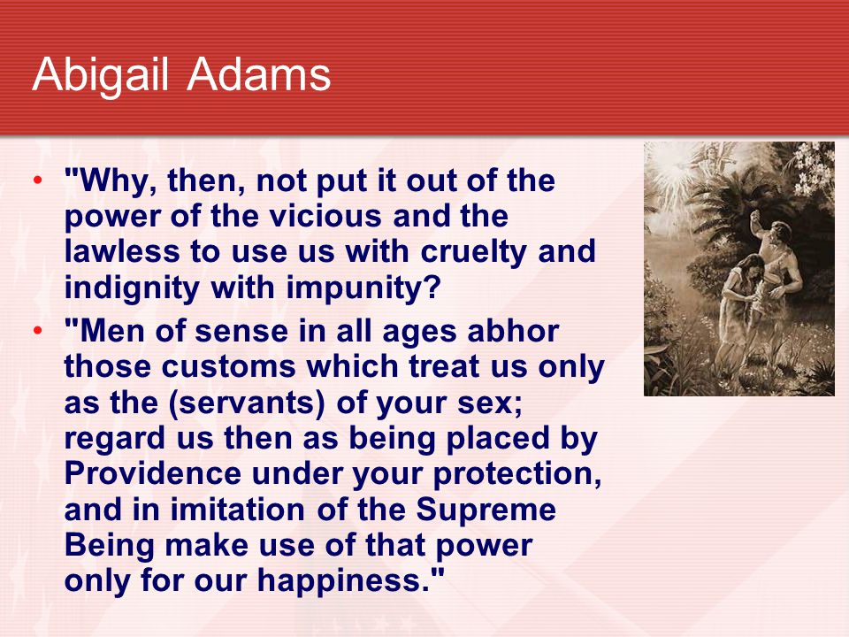Abigail Adams Why, then, not put it out of the power of the vicious and the lawless to use us with cruelty and indignity with impunity.