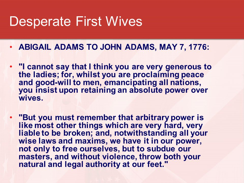 Desperate First Wives ABIGAIL ADAMS TO JOHN ADAMS, MAY 7, 1776: I cannot say that I think you are very generous to the ladies; for, whilst you are proclaiming peace and good-will to men, emancipating all nations, you insist upon retaining an absolute power over wives.