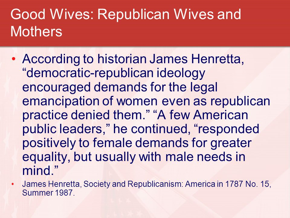 """Good Wives: Republican Wives and Mothers According to historian James Henretta, """"democratic-republican ideology encouraged demands for the legal emanc"""