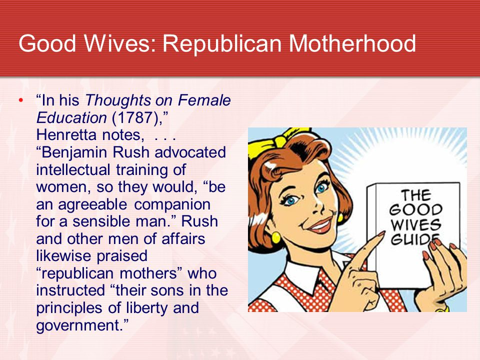"""Good Wives: Republican Motherhood """"In his Thoughts on Female Education (1787),"""" Henretta notes,... """"Benjamin Rush advocated intellectual training of w"""