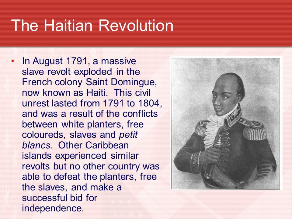The Haitian Revolution In August 1791, a massive slave revolt exploded in the French colony Saint Domingue, now known as Haiti.