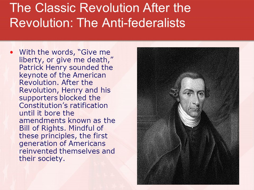 """The Classic Revolution After the Revolution: The Anti-federalists With the words, """"Give me liberty, or give me death,"""" Patrick Henry sounded the keyno"""