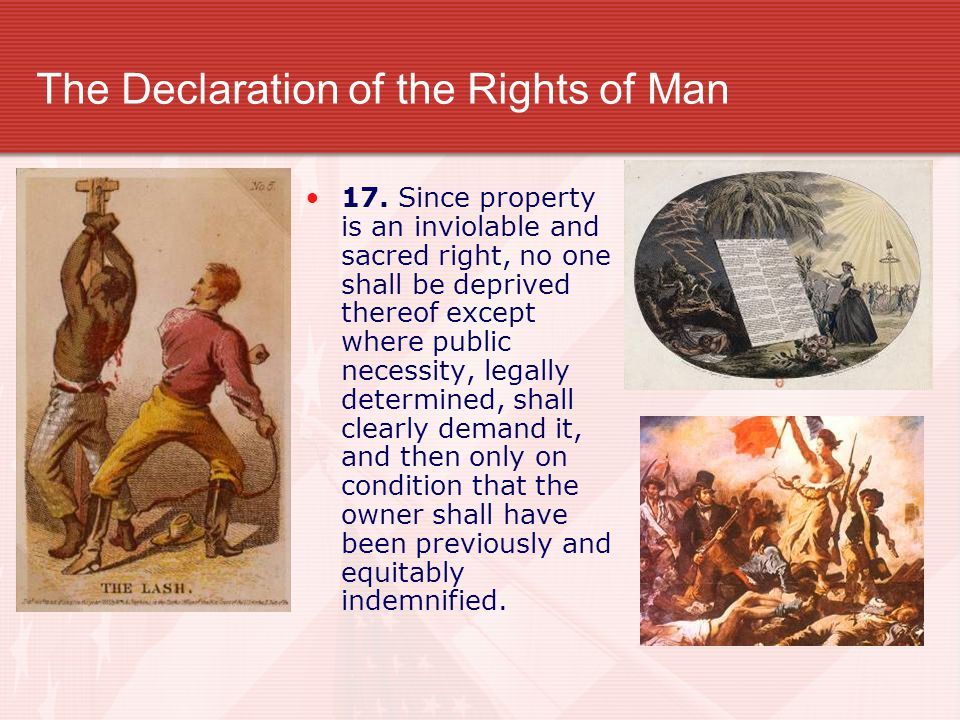 The Declaration of the Rights of Man 17. Since property is an inviolable and sacred right, no one shall be deprived thereof except where public necess