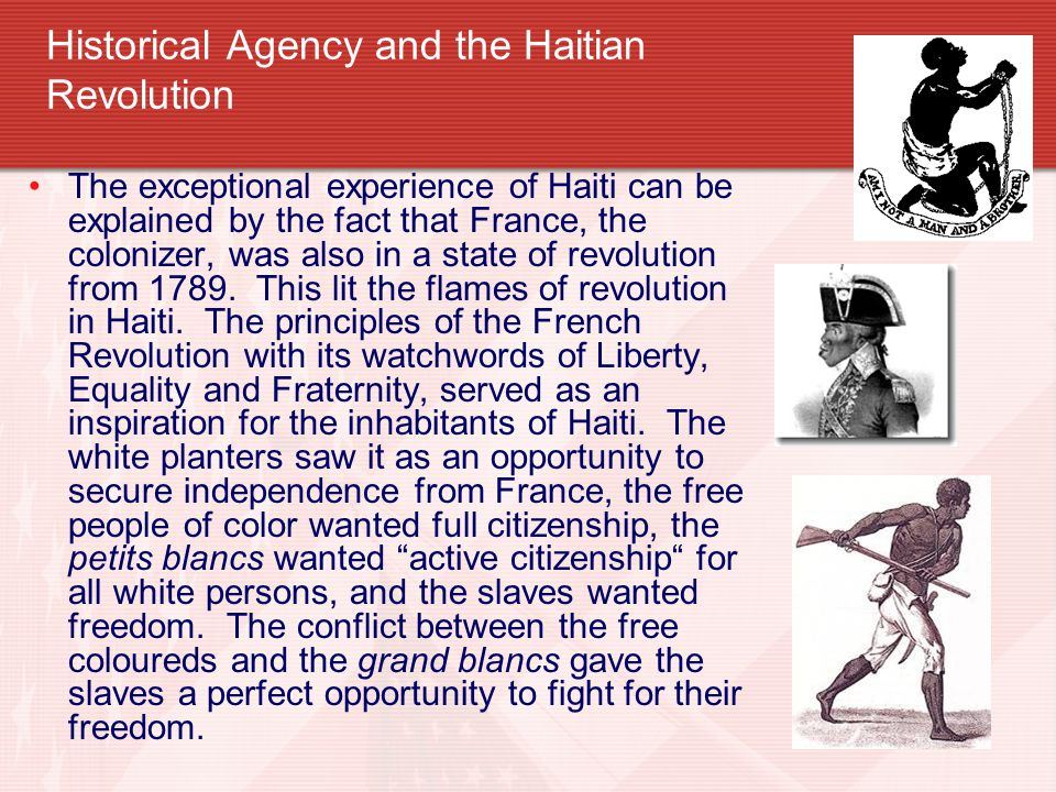 Historical Agency and the Haitian Revolution The exceptional experience of Haiti can be explained by the fact that France, the colonizer, was also in a state of revolution from 1789.