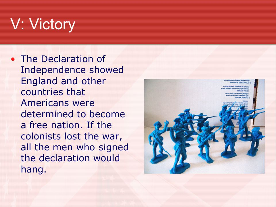 V: Victory The Declaration of Independence showed England and other countries that Americans were determined to become a free nation. If the colonists