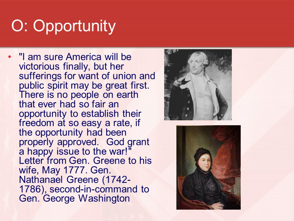 O: Opportunity I am sure America will be victorious finally, but her sufferings for want of union and public spirit may be great first.