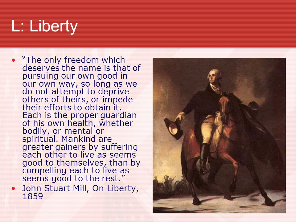"""L: Liberty """"The only freedom which deserves the name is that of pursuing our own good in our own way, so long as we do not attempt to deprive others o"""
