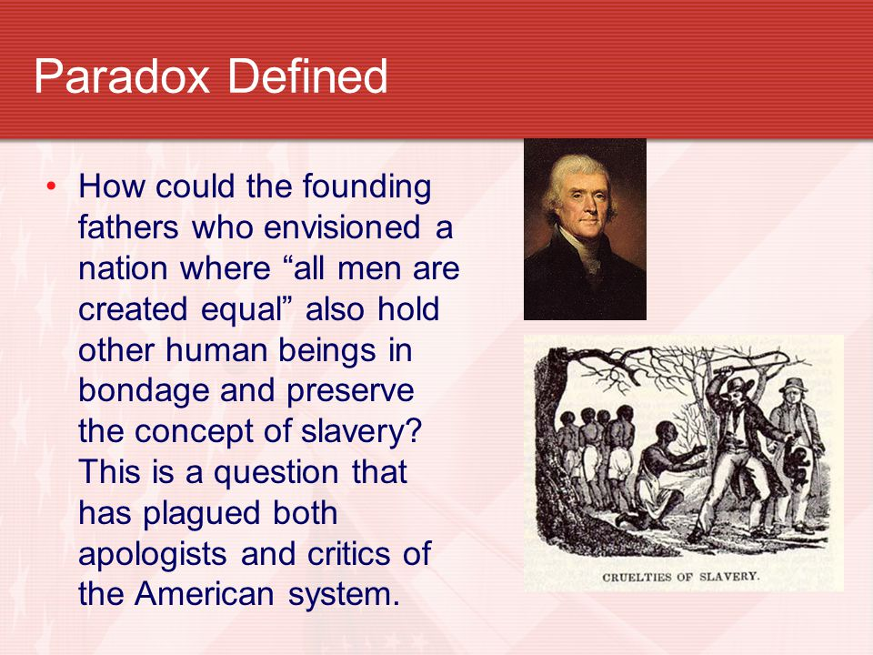 Paradox Defined How could the founding fathers who envisioned a nation where all men are created equal also hold other human beings in bondage and preserve the concept of slavery.