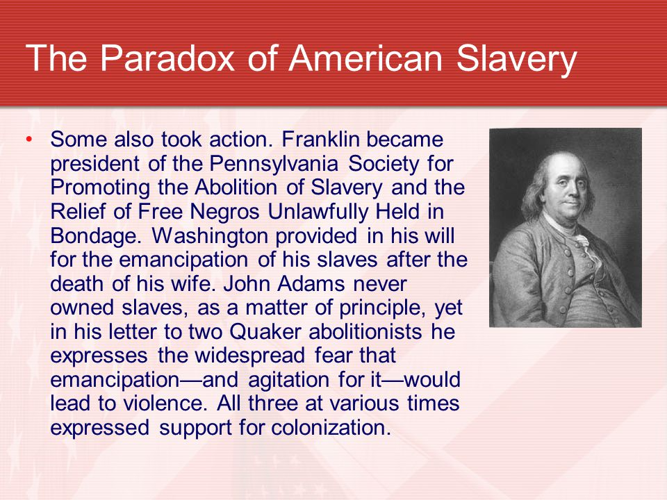 The Paradox of American Slavery Some also took action. Franklin became president of the Pennsylvania Society for Promoting the Abolition of Slavery an