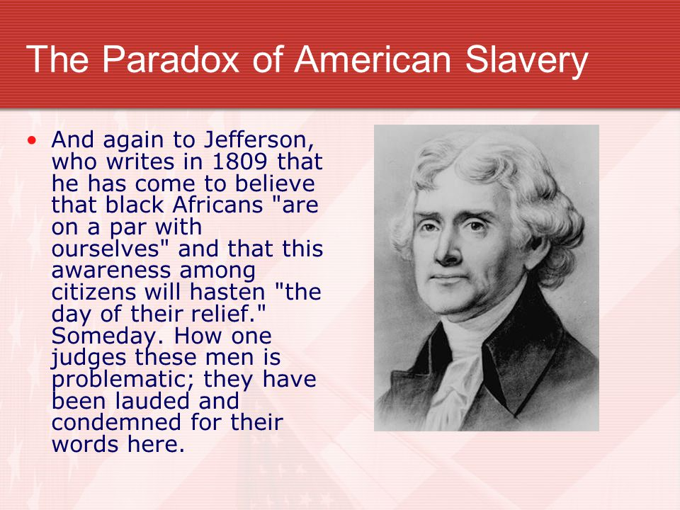 The Paradox of American Slavery And again to Jefferson, who writes in 1809 that he has come to believe that black Africans are on a par with ourselves and that this awareness among citizens will hasten the day of their relief. Someday.