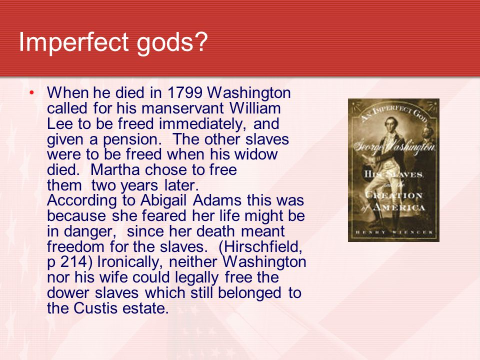 Imperfect gods? When he died in 1799 Washington called for his manservant William Lee to be freed immediately, and given a pension. The other slaves w