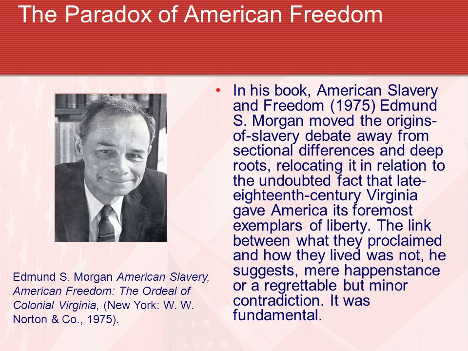The Paradox of American Freedom In his book, American Slavery and Freedom (1975) Edmund S.
