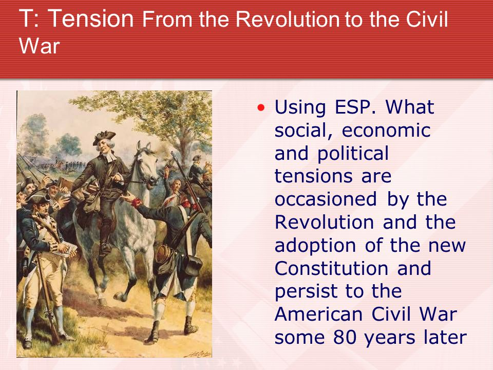 T: Tension From the Revolution to the Civil War Using ESP. What social, economic and political tensions are occasioned by the Revolution and the adopt