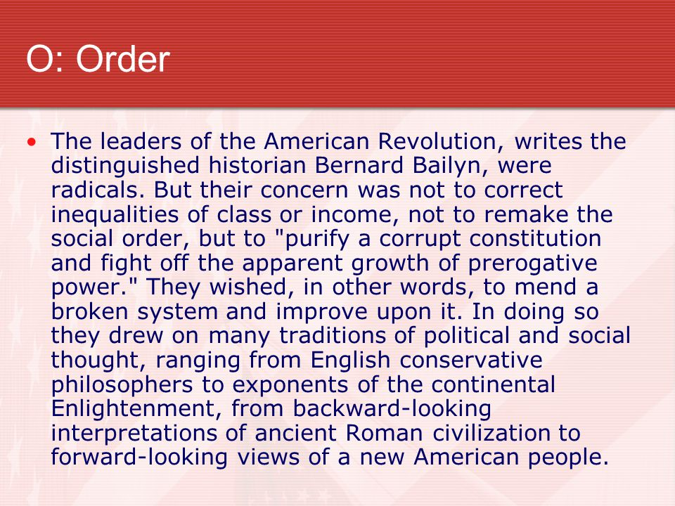 O: Order The leaders of the American Revolution, writes the distinguished historian Bernard Bailyn, were radicals. But their concern was not to correc