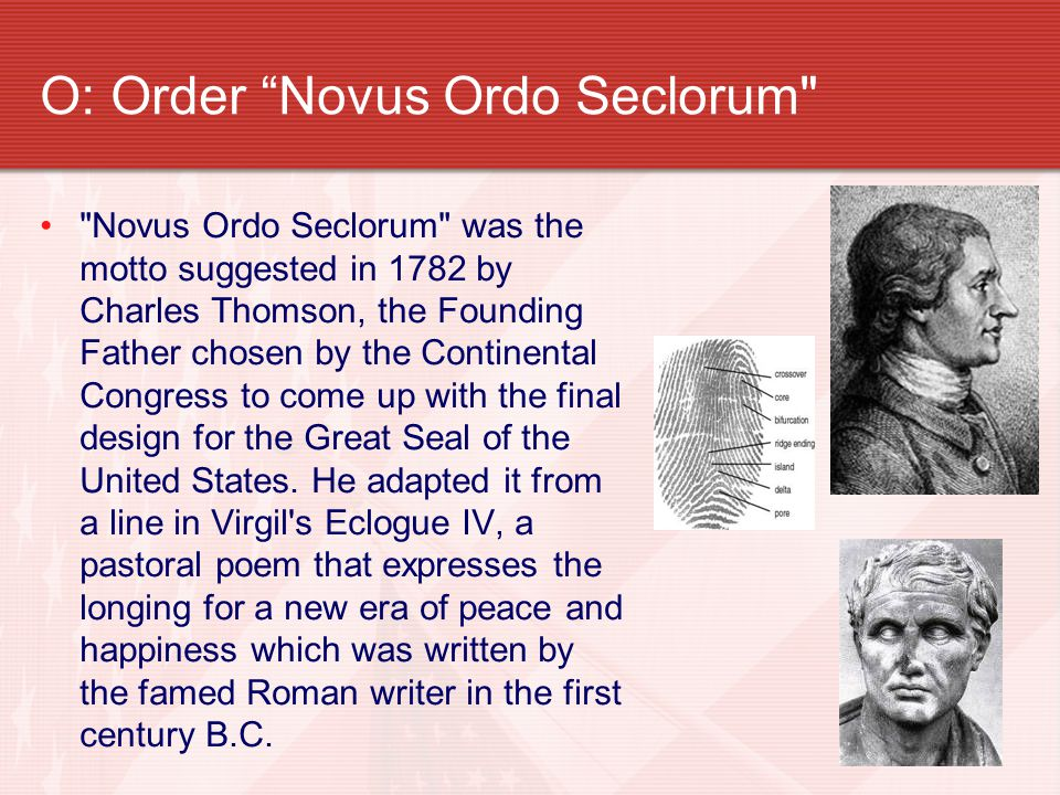 O: Order Novus Ordo Seclorum Novus Ordo Seclorum was the motto suggested in 1782 by Charles Thomson, the Founding Father chosen by the Continental Congress to come up with the final design for the Great Seal of the United States.