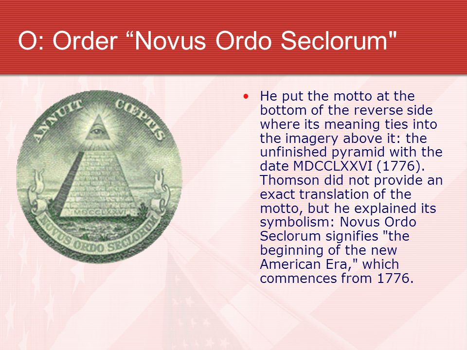 O: Order Novus Ordo Seclorum He put the motto at the bottom of the reverse side where its meaning ties into the imagery above it: the unfinished pyramid with the date MDCCLXXVI (1776).