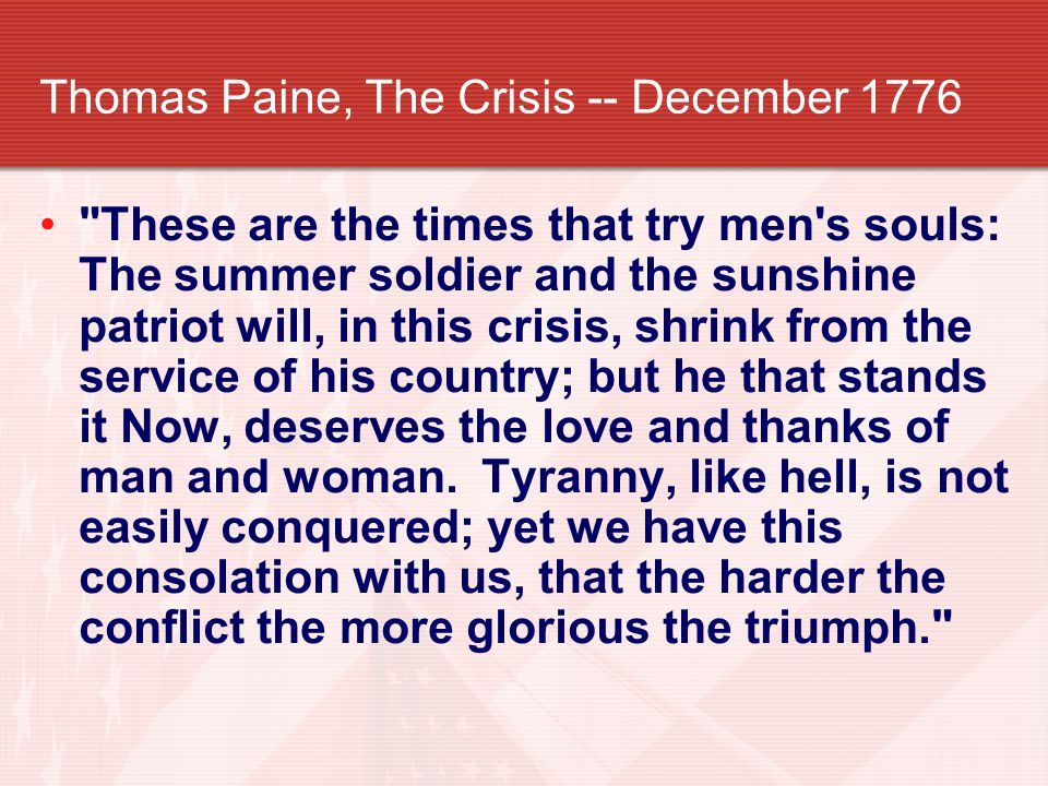 Thomas Paine, The Crisis -- December 1776 These are the times that try men s souls: The summer soldier and the sunshine patriot will, in this crisis, shrink from the service of his country; but he that stands it Now, deserves the love and thanks of man and woman.