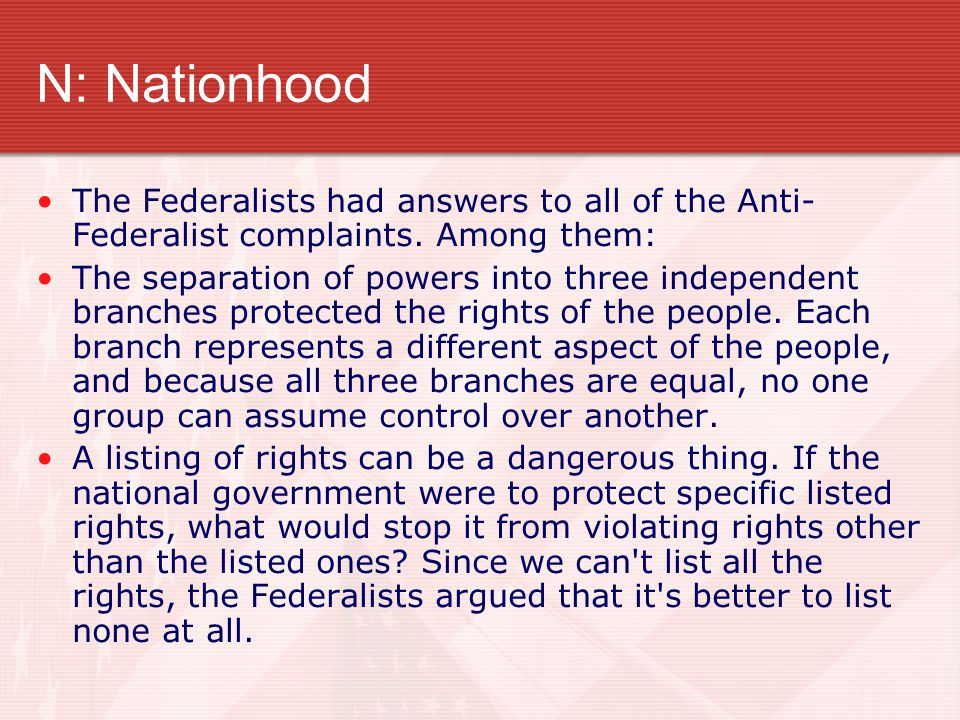 N: Nationhood The Federalists had answers to all of the Anti- Federalist complaints. Among them: The separation of powers into three independent branc