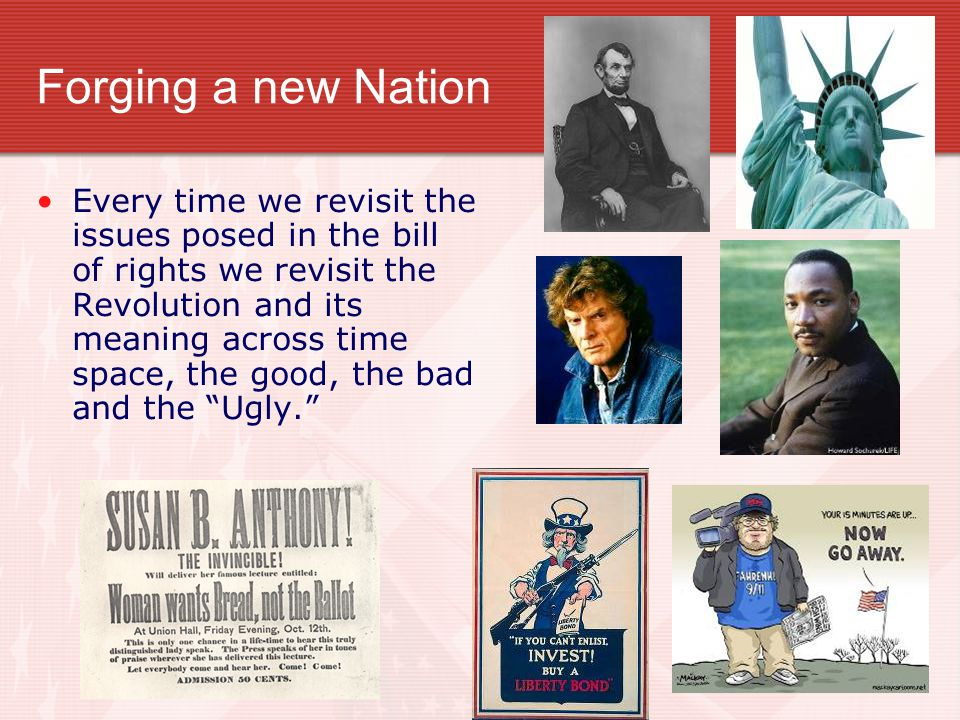Forging a new Nation Every time we revisit the issues posed in the bill of rights we revisit the Revolution and its meaning across time space, the goo