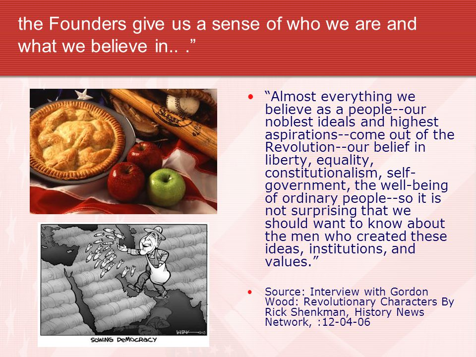 the Founders give us a sense of who we are and what we believe in... Almost everything we believe as a people--our noblest ideals and highest aspirations--come out of the Revolution--our belief in liberty, equality, constitutionalism, self- government, the well-being of ordinary people--so it is not surprising that we should want to know about the men who created these ideas, institutions, and values. Source: Interview with Gordon Wood: Revolutionary Characters By Rick Shenkman, History News Network, :12-04-06