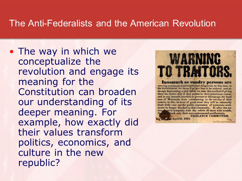 The Anti-Federalists and the American Revolution The way in which we conceptualize the revolution and engage its meaning for the Constitution can broaden our understanding of its deeper meaning.
