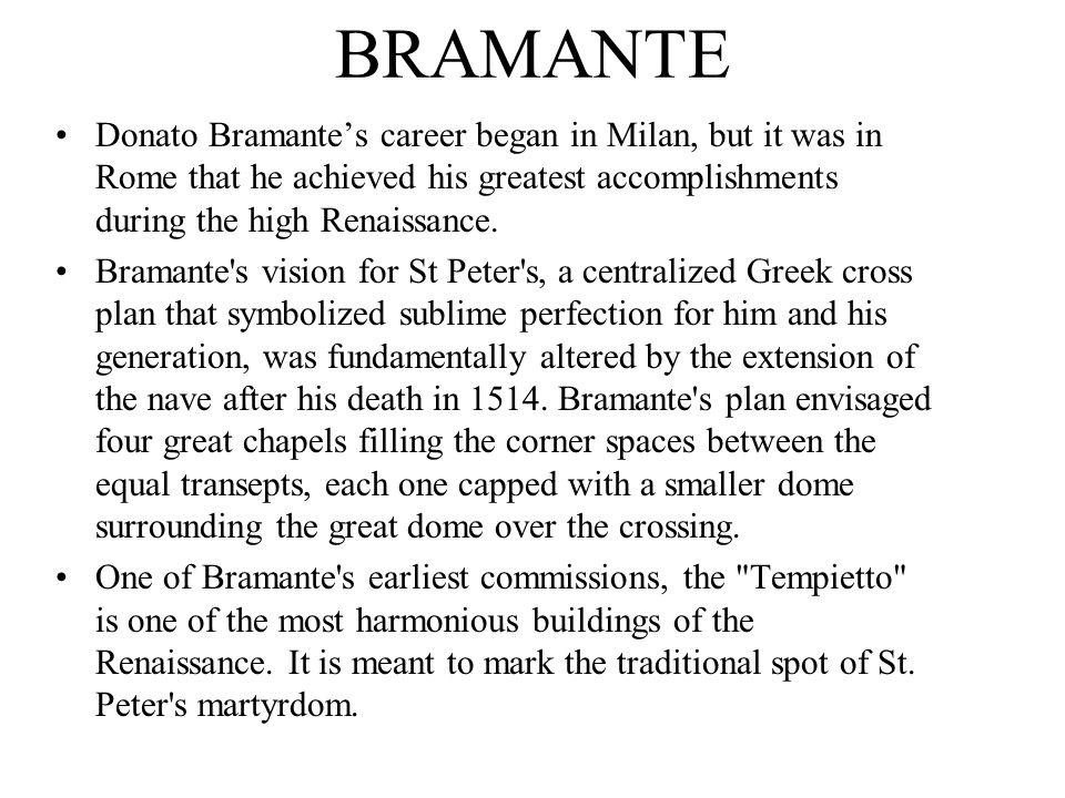 BRAMANTE Donato Bramante's career began in Milan, but it was in Rome that he achieved his greatest accomplishments during the high Renaissance. Braman