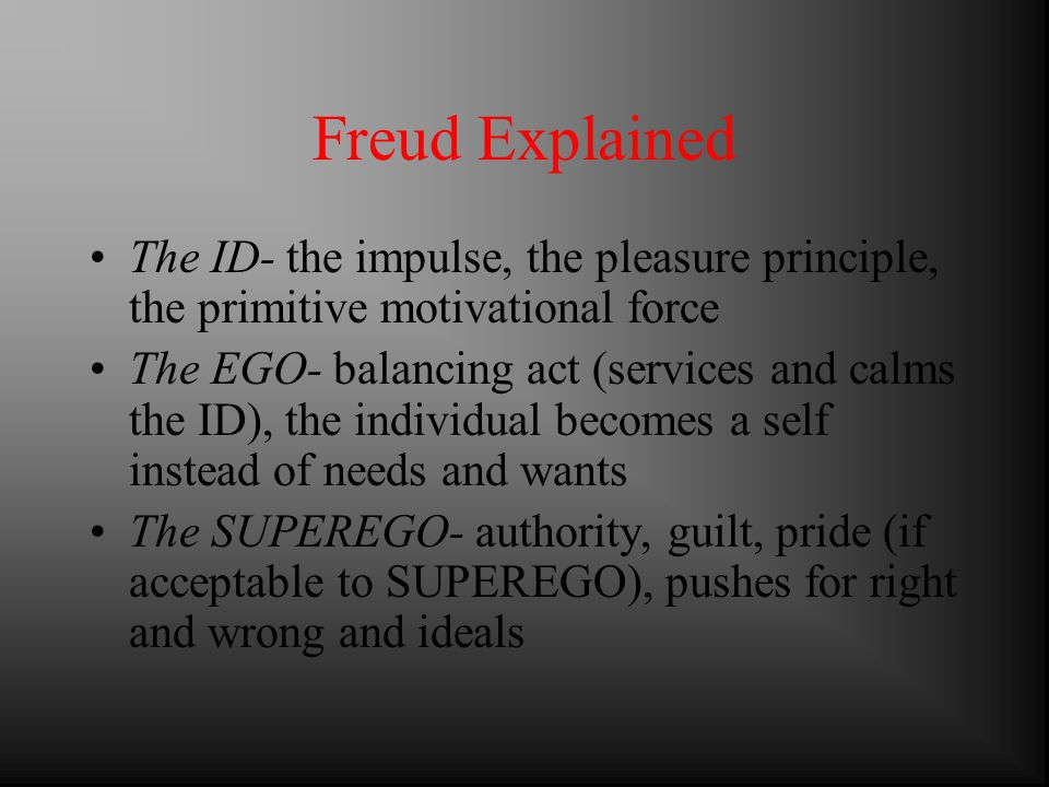 Freud Explained The ID- the impulse, the pleasure principle, the primitive motivational force The EGO- balancing act (services and calms the ID), the individual becomes a self instead of needs and wants The SUPEREGO- authority, guilt, pride (if acceptable to SUPEREGO), pushes for right and wrong and ideals