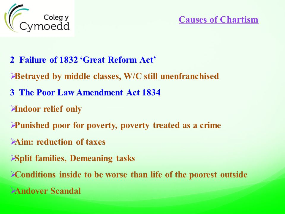 2 Failure of 1832 'Great Reform Act'  Betrayed by middle classes, W/C still unenfranchised 3 The Poor Law Amendment Act 1834  Indoor relief only  Punished poor for poverty, poverty treated as a crime  Aim: reduction of taxes  Split families, Demeaning tasks  Conditions inside to be worse than life of the poorest outside  Andover Scandal Causes of Chartism