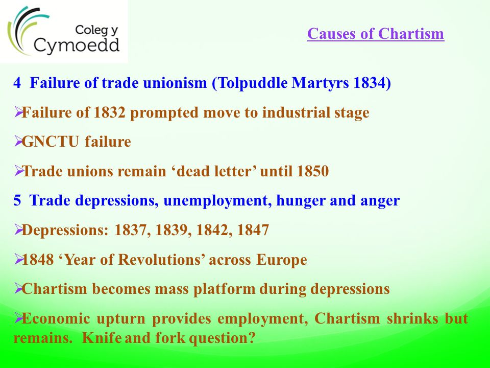 4 Failure of trade unionism (Tolpuddle Martyrs 1834)  Failure of 1832 prompted move to industrial stage  GNCTU failure  Trade unions remain 'dead letter' until 1850 5 Trade depressions, unemployment, hunger and anger  Depressions: 1837, 1839, 1842, 1847  1848 'Year of Revolutions' across Europe  Chartism becomes mass platform during depressions  Economic upturn provides employment, Chartism shrinks but remains.