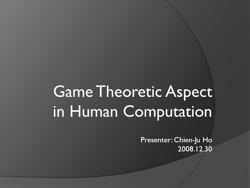 Outline  Human computation Examples Rethinking the ESP Game  Game theoretic analysis Background knowledge of game theory Example: PhotoSlap  General game modeling Classification of human computational games Discussion of the general game modeling