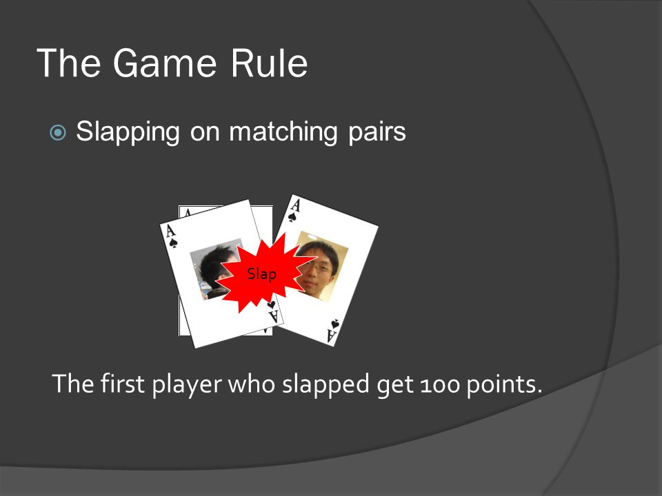 The Game Rule  Slapping on matching pairs The first player who slapped get 100 points. Slap
