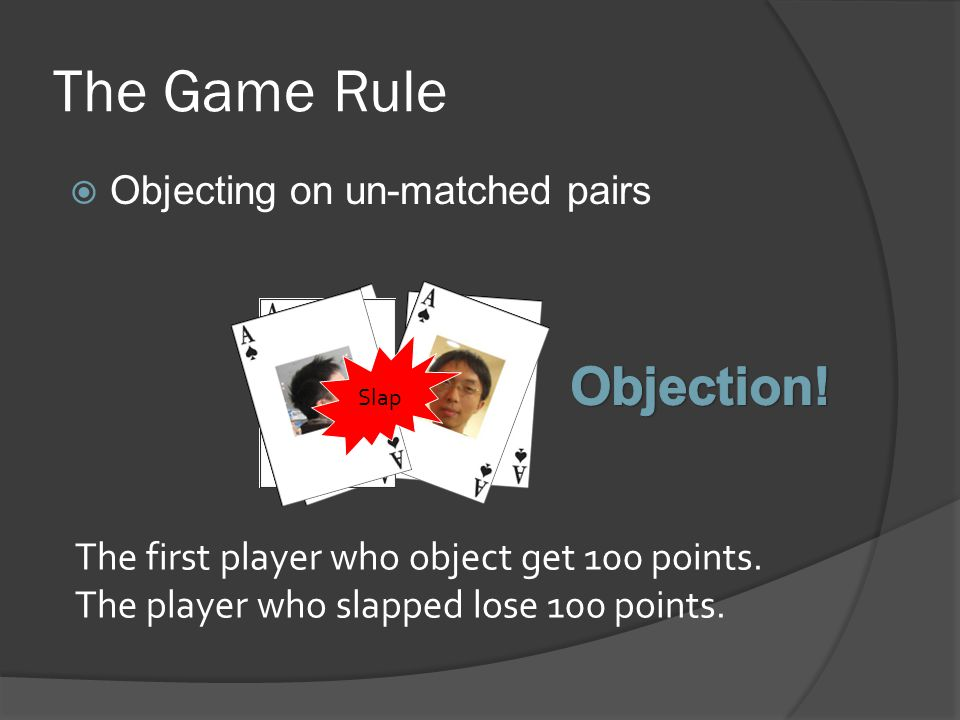 The Game Rule  Objecting on un-matched pairs Slap The first player who object get 100 points.