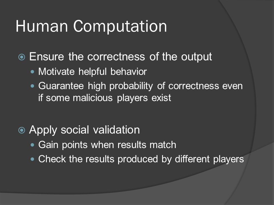 Human Computation  Ensure the correctness of the output Motivate helpful behavior Guarantee high probability of correctness even if some malicious players exist  Apply social validation Gain points when results match Check the results produced by different players