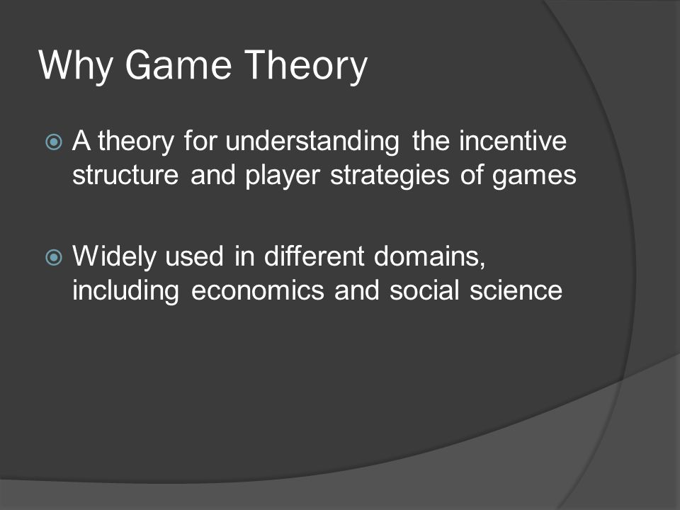Why Game Theory  A theory for understanding the incentive structure and player strategies of games  Widely used in different domains, including economics and social science