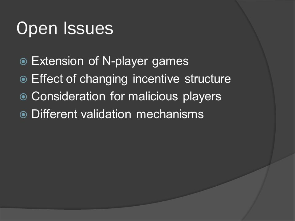 Open Issues  Extension of N-player games  Effect of changing incentive structure  Consideration for malicious players  Different validation mechanisms