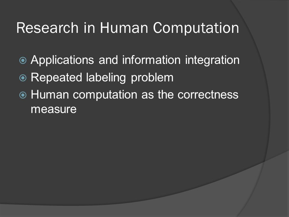 Research in Human Computation  Applications and information integration  Repeated labeling problem  Human computation as the correctness measure