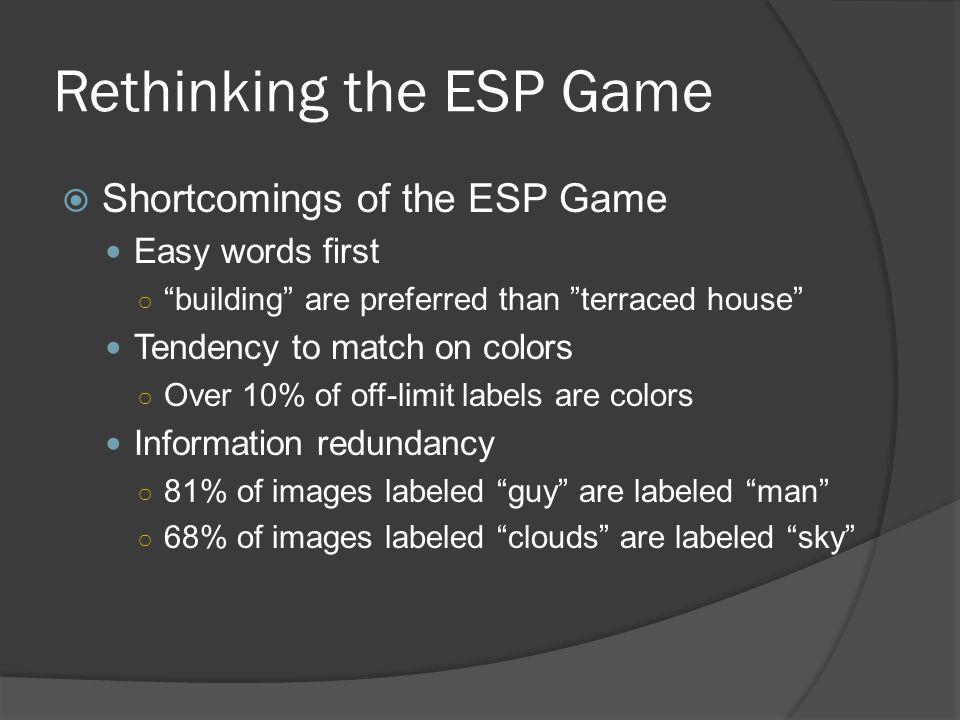 Rethinking the ESP Game  Shortcomings of the ESP Game Easy words first ○ building are preferred than terraced house Tendency to match on colors ○ Over 10% of off-limit labels are colors Information redundancy ○ 81% of images labeled guy are labeled man ○ 68% of images labeled clouds are labeled sky
