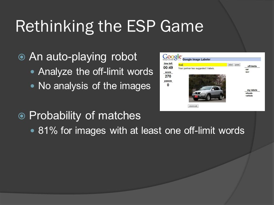 Rethinking the ESP Game  An auto-playing robot Analyze the off-limit words No analysis of the images  Probability of matches 81% for images with at least one off-limit words