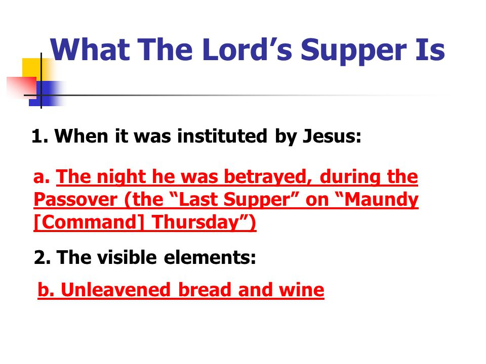 """1. When it was instituted by Jesus: a. The night he was betrayed, during the Passover (the """"Last Supper"""" on """"Maundy [Command] Thursday"""") What The Lord"""