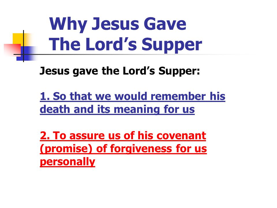 Why Jesus Gave The Lord's Supper Jesus gave the Lord's Supper: 1. So that we would remember his death and its meaning for us 2. To assure us of his co