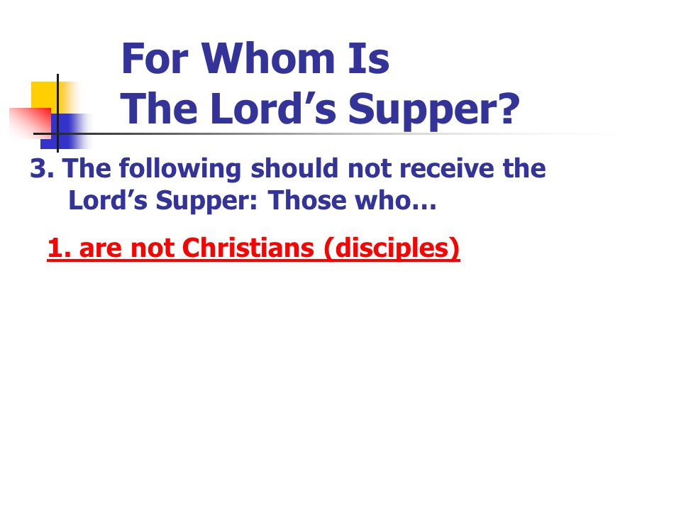 For Whom Is The Lord's Supper? 3. The following should not receive the Lord's Supper: Those who… 1. are not Christians (disciples)