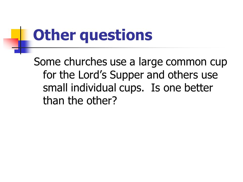 Other questions Some churches use a large common cup for the Lord's Supper and others use small individual cups. Is one better than the other?