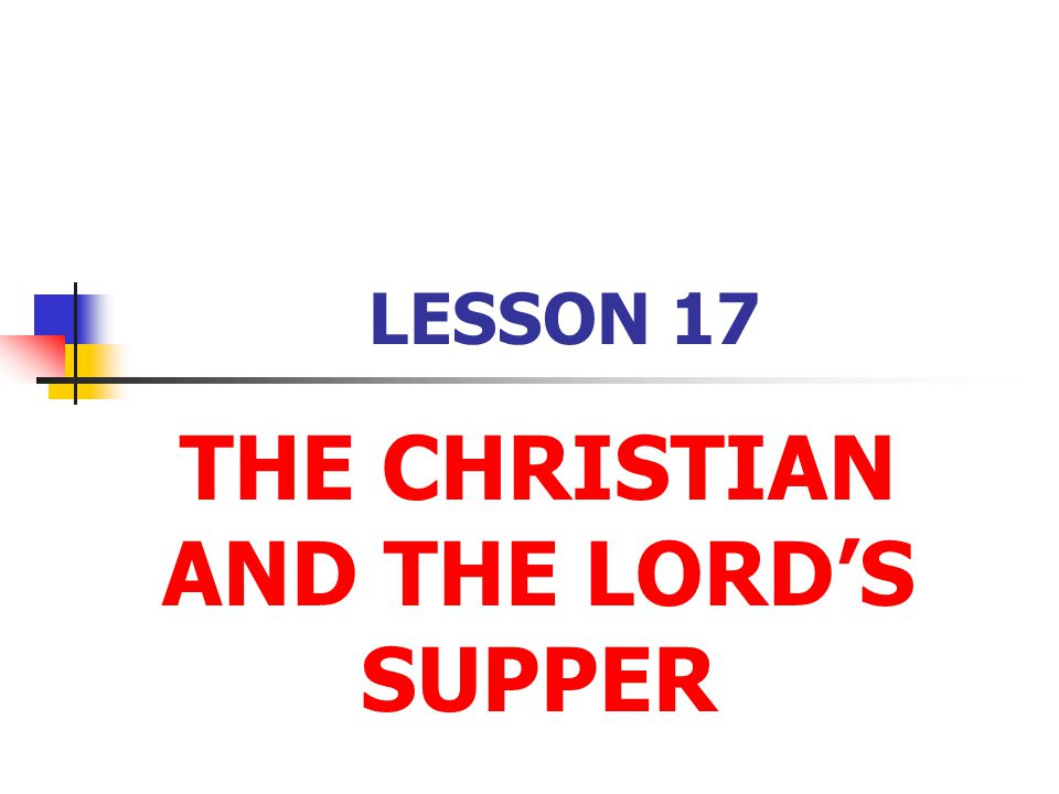 LESSON 17 THE CHRISTIAN AND THE LORD'S SUPPER