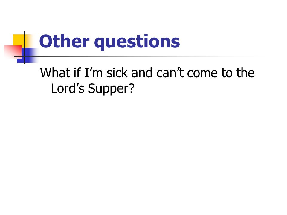 Other questions What if I'm sick and can't come to the Lord's Supper?