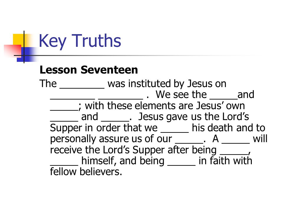 Key Truths Lesson Seventeen The ________ was instituted by Jesus on ________ ________. We see the _____and _____; with these elements are Jesus' own _