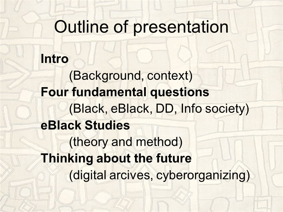 Outline of presentation Intro (Background, context) Four fundamental questions (Black, eBlack, DD, Info society) eBlack Studies (theory and method) Thinking about the future (digital arcives, cyberorganizing)