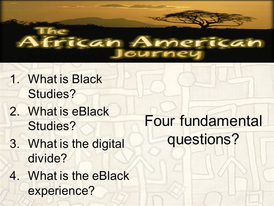 Four fundamental questions.1.What is Black Studies.