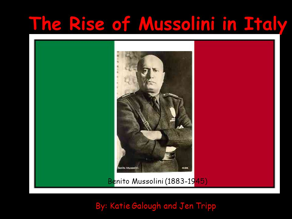 The Rise of Mussolini in Italy By: Katie Galough and Jen Tripp Benito Mussolini (1883-1945)