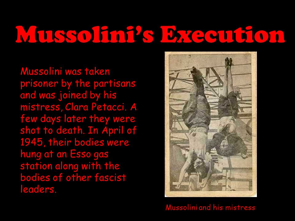 Mussolini's Execution Mussolini was taken prisoner by the partisans and was joined by his mistress, Clara Petacci. A few days later they were shot to