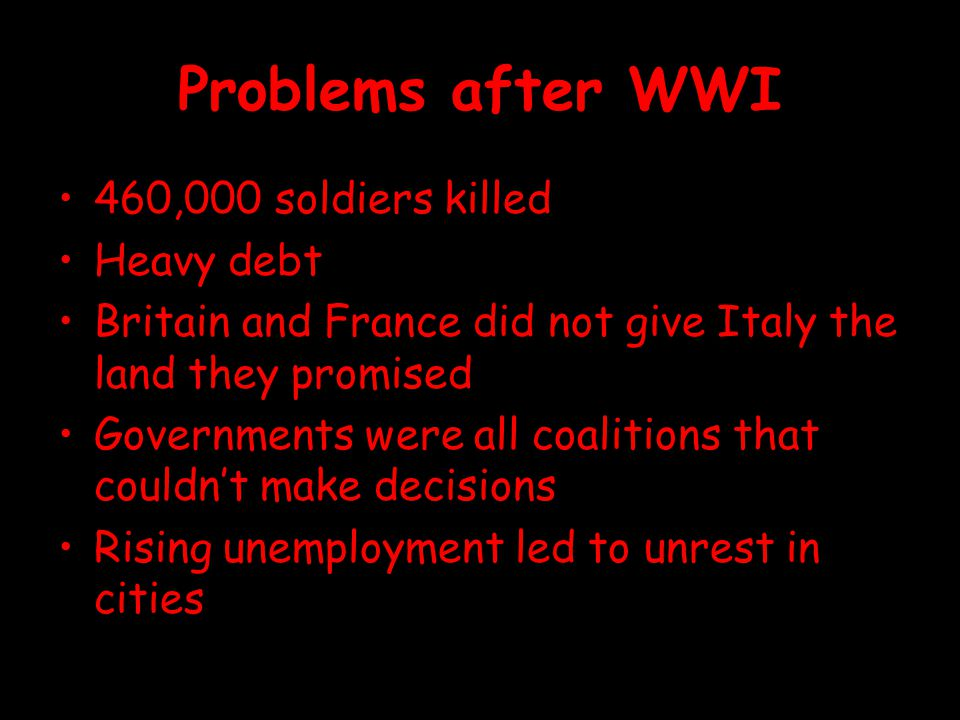 Problems after WWI 460,000 soldiers killed Heavy debt Britain and France did not give Italy the land they promised Governments were all coalitions tha